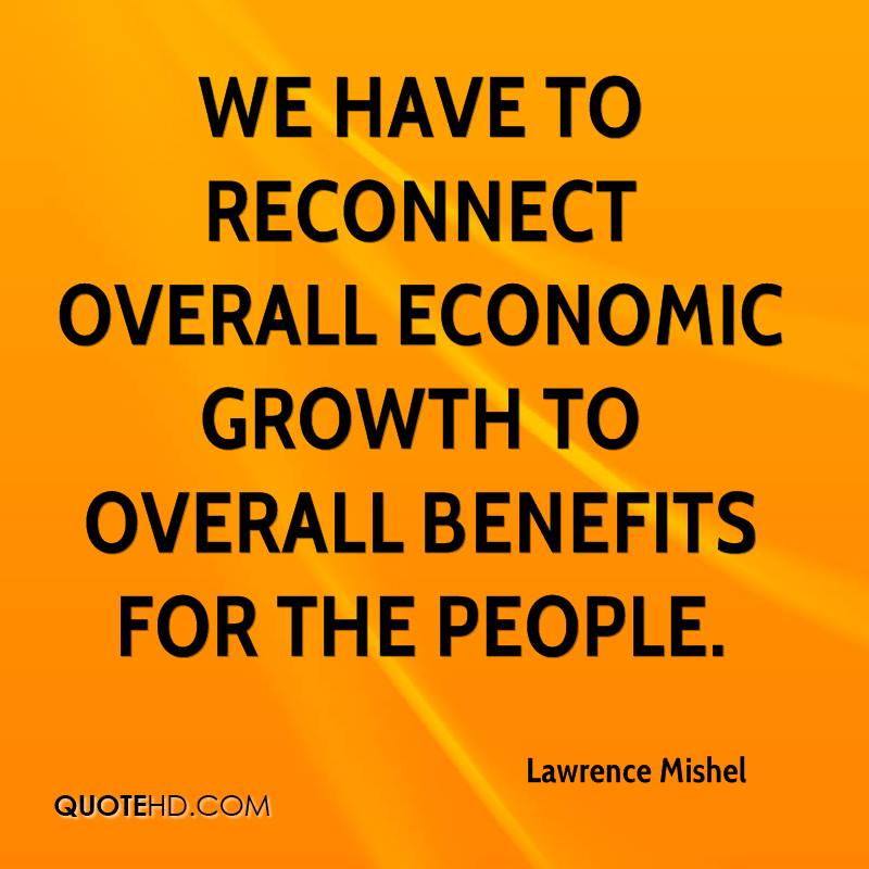 We have to reconnect overall economic growth to overall benefits for the people.