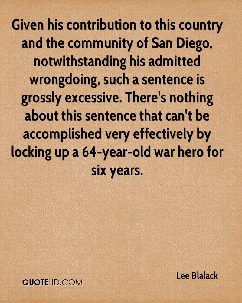 Given his contribution to this country and the community of San Diego, notwithstanding his admitted wrongdoing, such a sentence is grossly excessive. There's nothing about this sentence that can't be accomplished very effectively by locking up a 64-year-old war hero for six years.