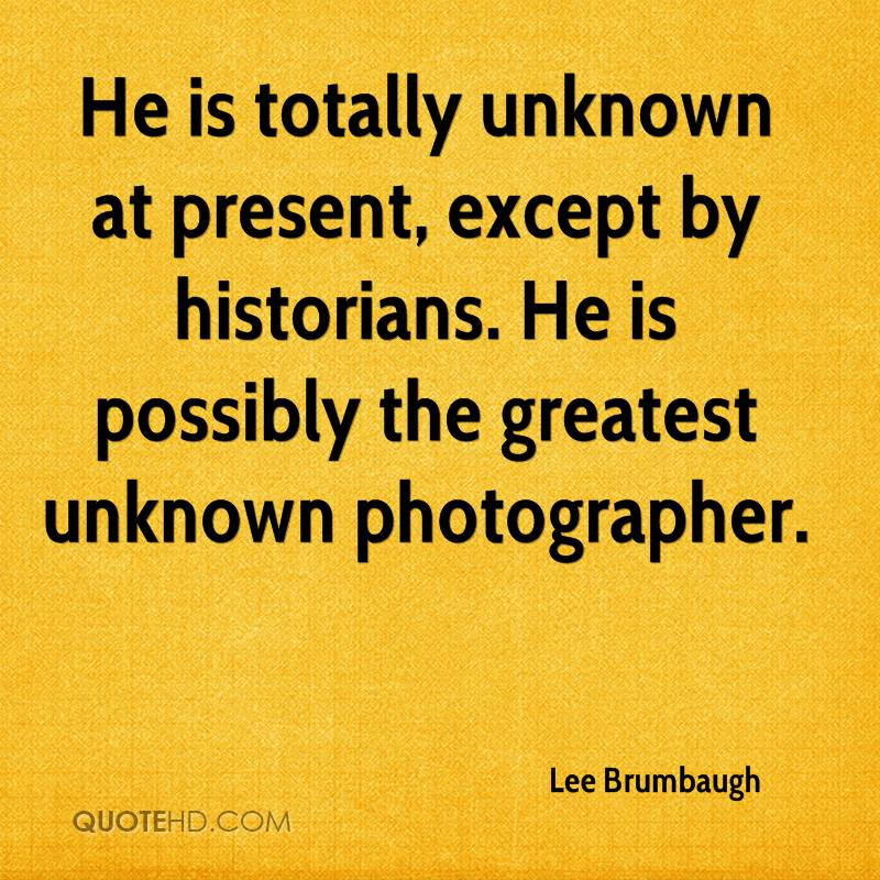 He is totally unknown at present, except by historians. He is possibly the greatest unknown photographer.