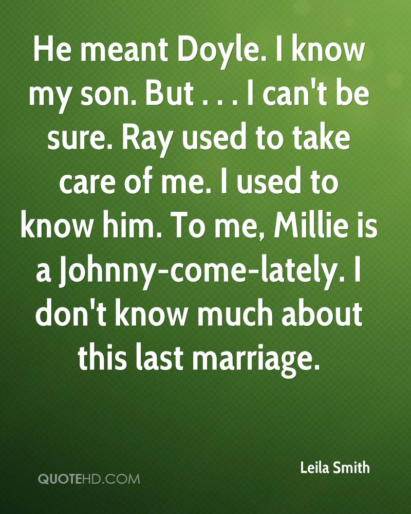 He meant Doyle. I know my son. But . . . I can't be sure. Ray used to take care of me. I used to know him. To me, Millie is a Johnny-come-lately. I don't know much about this last marriage.