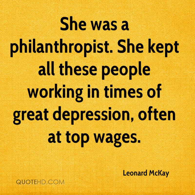 She was a philanthropist. She kept all these people working in times of great depression, often at top wages.