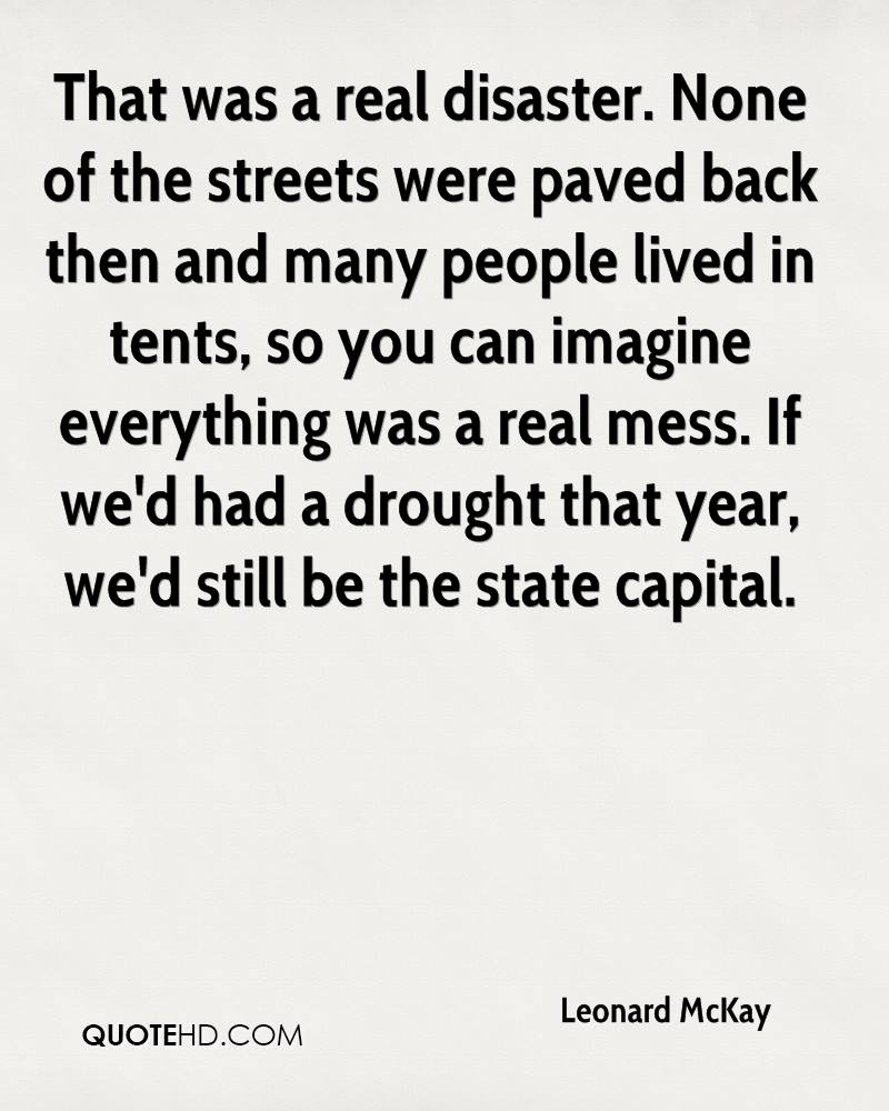 That was a real disaster. None of the streets were paved back then and many people lived in tents, so you can imagine everything was a real mess. If we'd had a drought that year, we'd still be the state capital.