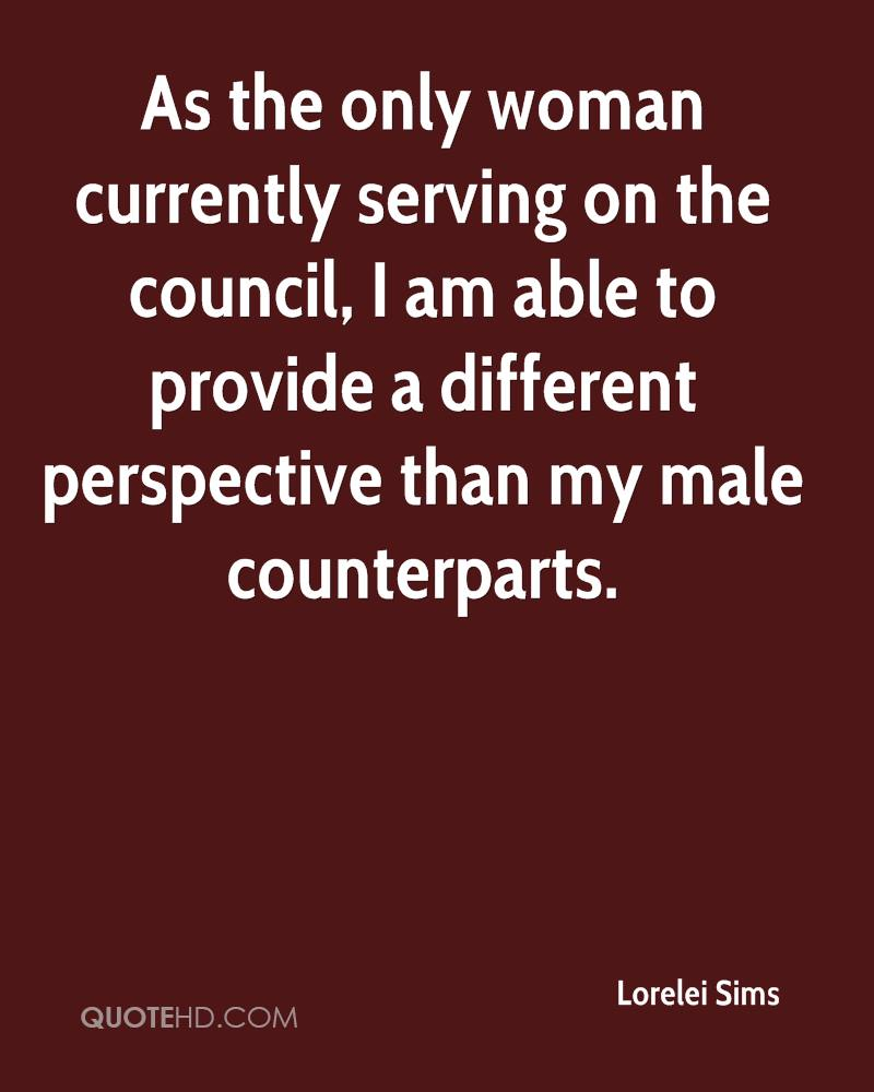 As the only woman currently serving on the council, I am able to provide a different perspective than my male counterparts.