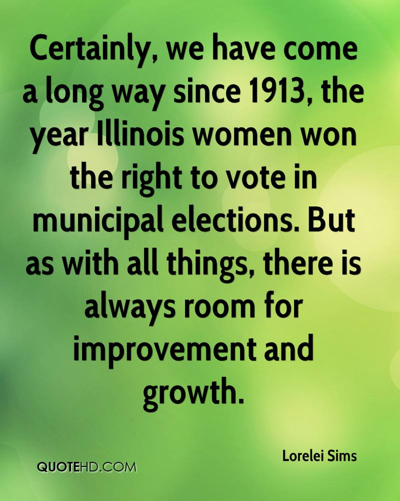 Certainly, we have come a long way since 1913, the year Illinois women won the right to vote in municipal elections. But as with all things, there is always room for improvement and growth.