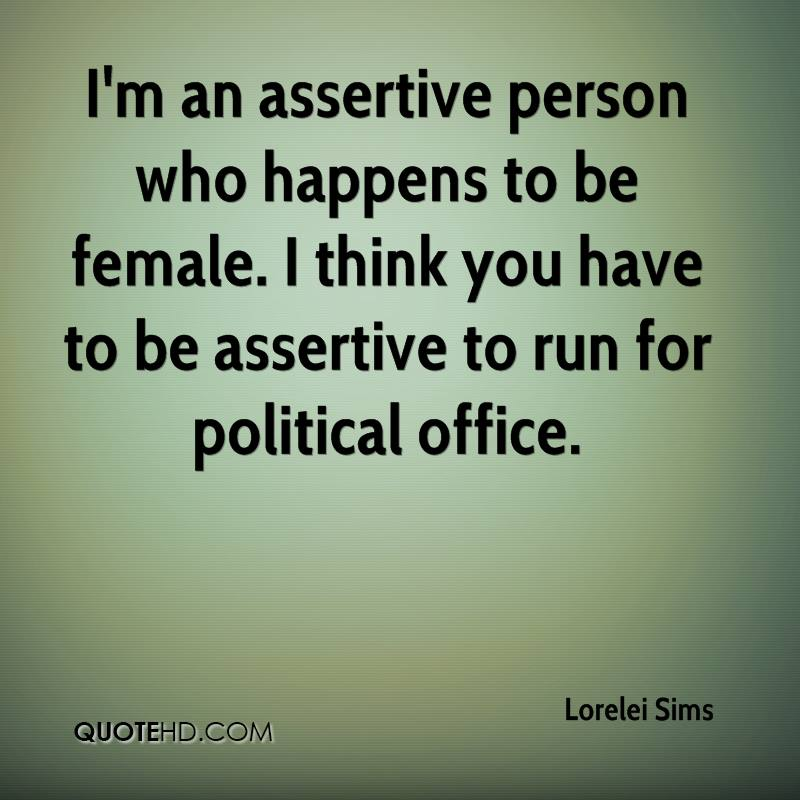 I'm an assertive person who happens to be female. I think you have to be assertive to run for political office.