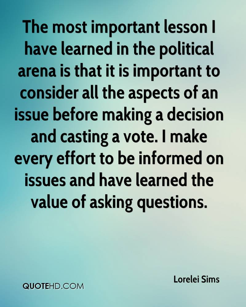 The most important lesson I have learned in the political arena is that it is important to consider all the aspects of an issue before making a decision and casting a vote. I make every effort to be informed on issues and have learned the value of asking questions.