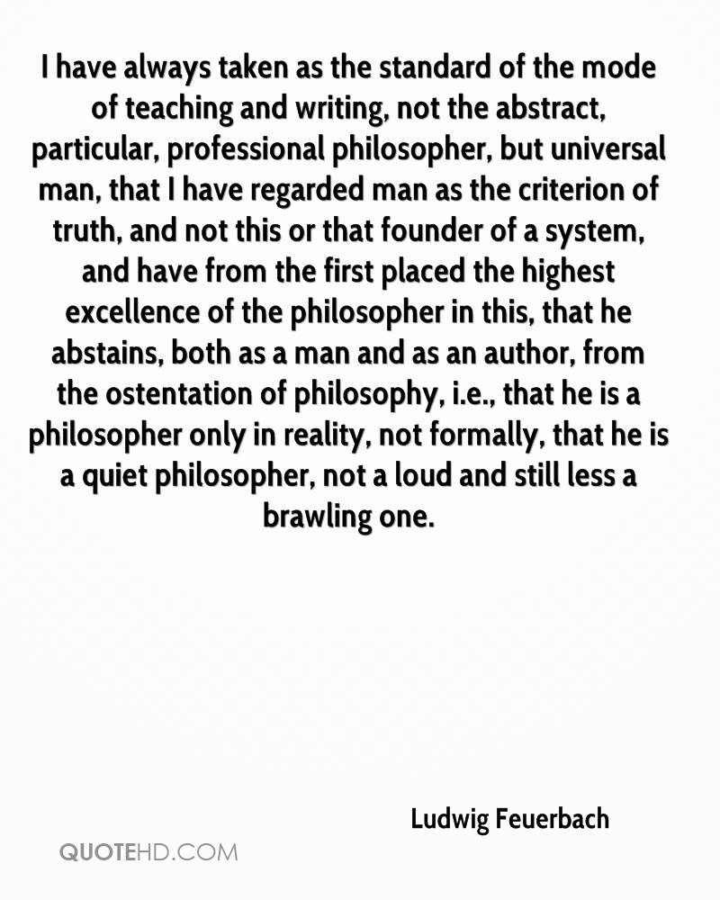 I have always taken as the standard of the mode of teaching and writing, not the abstract, particular, professional philosopher, but universal man, that I have regarded man as the criterion of truth, and not this or that founder of a system, and have from the first placed the highest excellence of the philosopher in this, that he abstains, both as a man and as an author, from the ostentation of philosophy, i.e., that he is a philosopher only in reality, not formally, that he is a quiet philosopher, not a loud and still less a brawling one.
