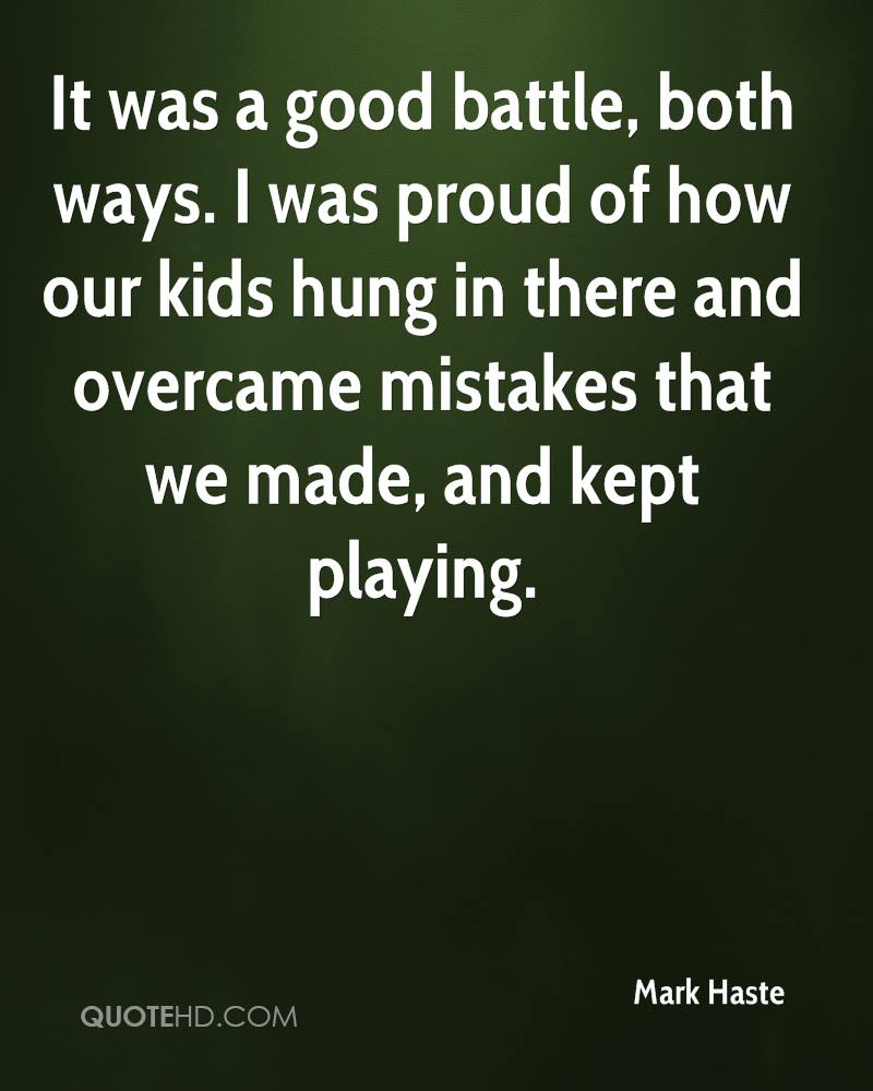 It was a good battle, both ways. I was proud of how our kids hung in there and overcame mistakes that we made, and kept playing.