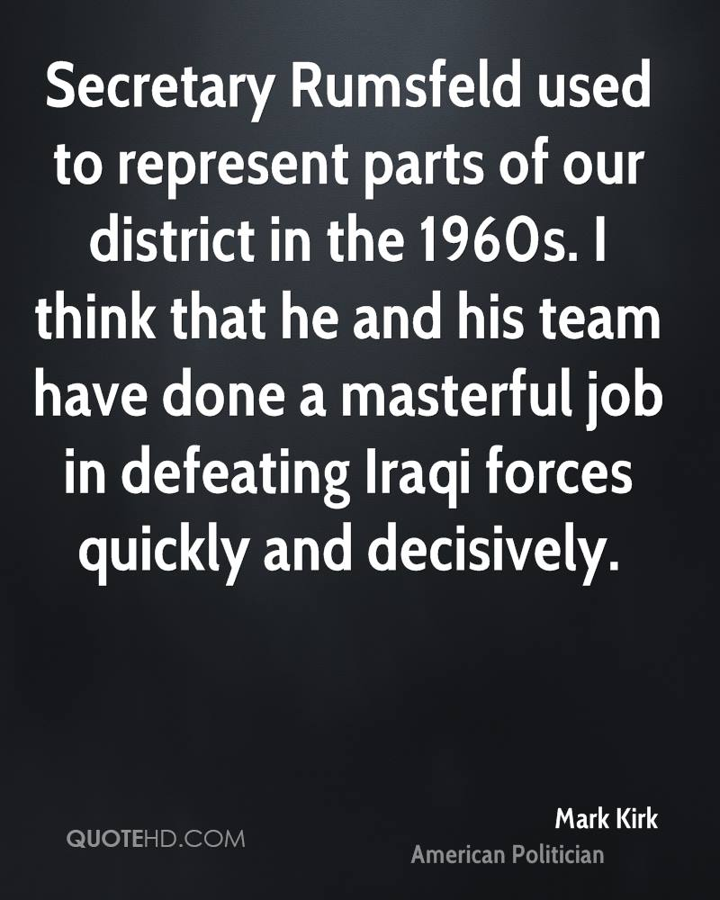 Secretary Rumsfeld used to represent parts of our district in the 1960s. I think that he and his team have done a masterful job in defeating Iraqi forces quickly and decisively.