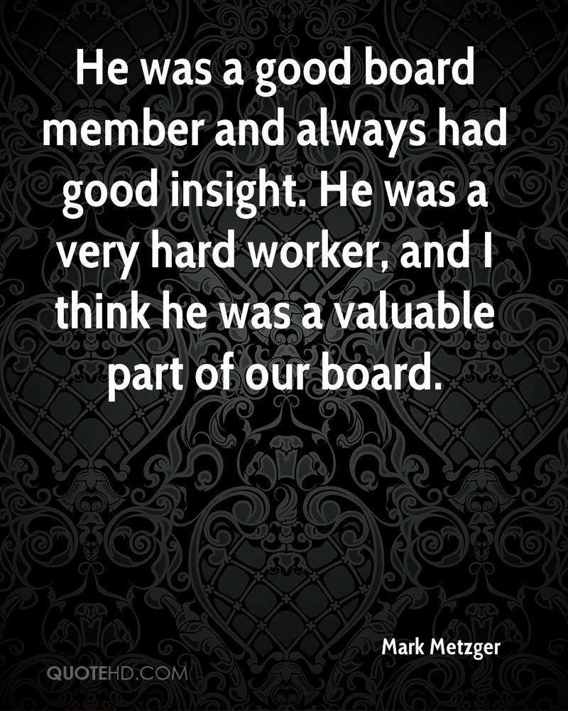 He was a good board member and always had good insight. He was a very hard worker, and I think he was a valuable part of our board.