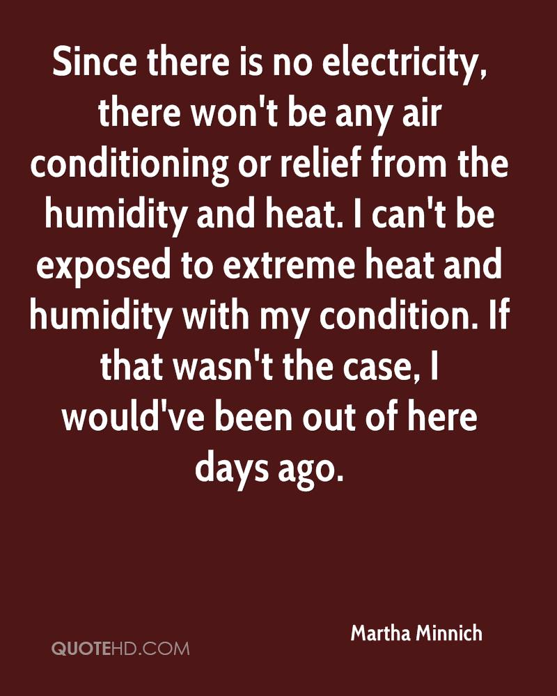 Since there is no electricity, there won't be any air conditioning or relief from the humidity and heat. I can't be exposed to extreme heat and humidity with my condition. If that wasn't the case, I would've been out of here days ago.