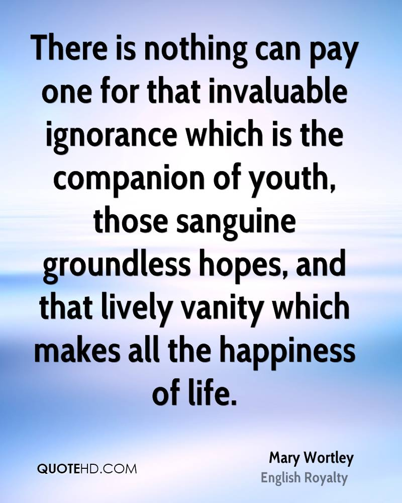 There is nothing can pay one for that invaluable ignorance which is the companion of youth, those sanguine groundless hopes, and that lively vanity which makes all the happiness of life.