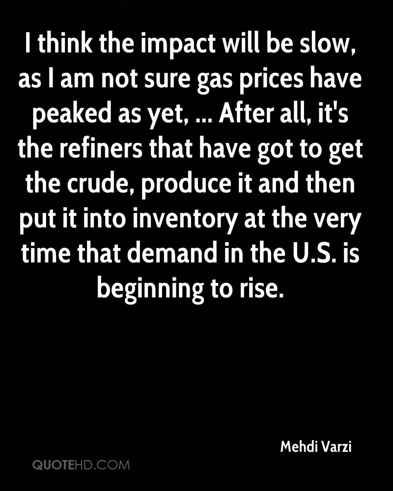 I think the impact will be slow, as I am not sure gas prices have peaked as yet, ... After all, it's the refiners that have got to get the crude, produce it and then put it into inventory at the very time that demand in the U.S. is beginning to rise.