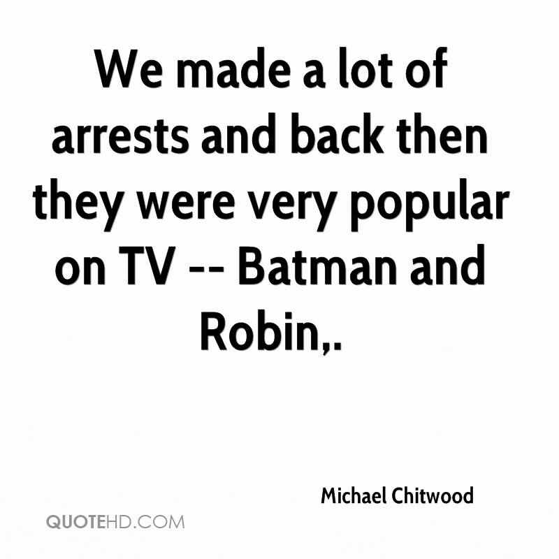 We made a lot of arrests and back then they were very popular on TV -- Batman and Robin.