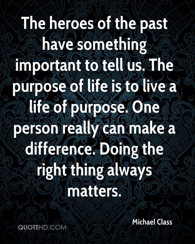 The heroes of the past have something important to tell us. The purpose of life is to live a life of purpose. One person really can make a difference. Doing the right thing always matters.