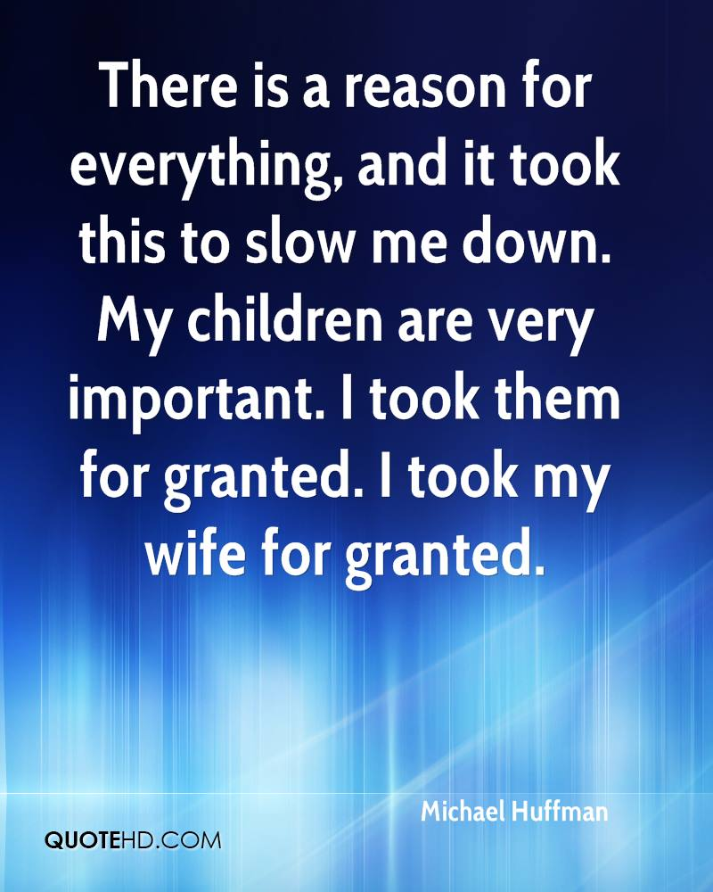 There is a reason for everything, and it took this to slow me down. My children are very important. I took them for granted. I took my wife for granted.