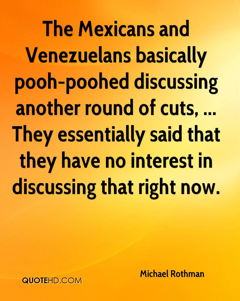 The Mexicans and Venezuelans basically pooh-poohed discussing another round of cuts, ... They essentially said that they have no interest in discussing that right now.