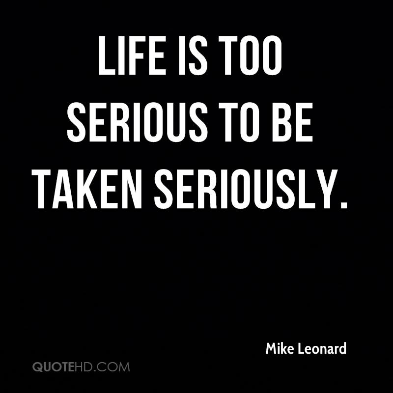 Life Is Too Serious To Be Taken Seriously.