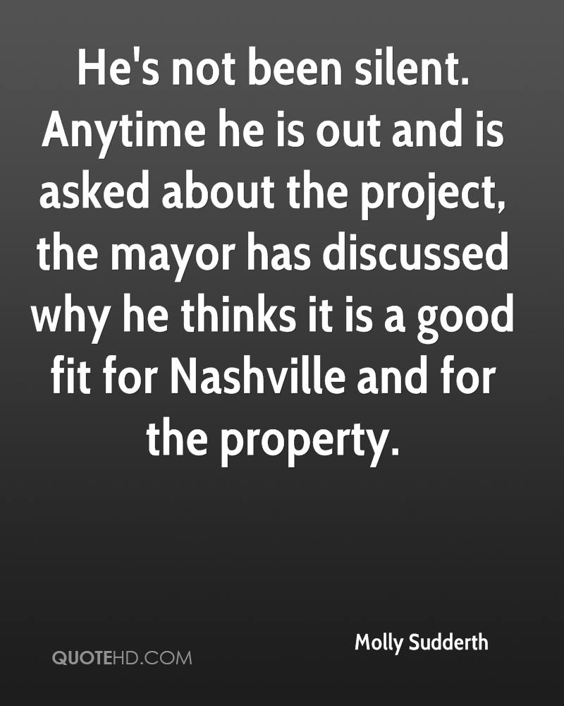 He's not been silent. Anytime he is out and is asked about the project, the mayor has discussed why he thinks it is a good fit for Nashville and for the property.