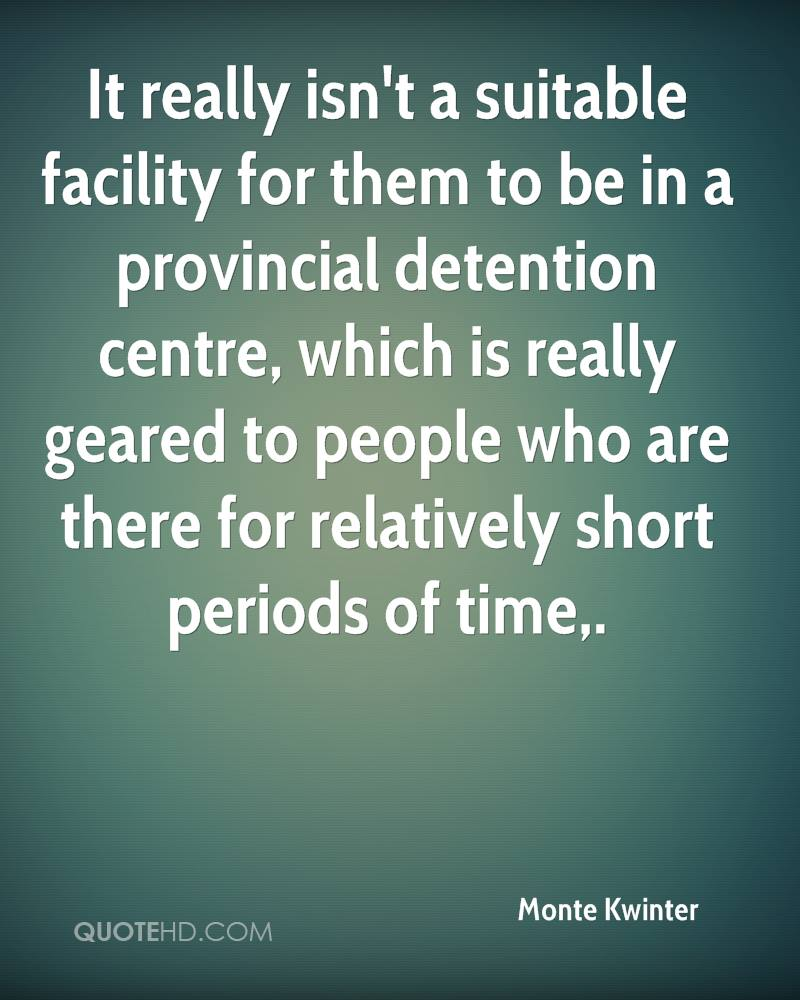 It really isn't a suitable facility for them to be in a provincial detention centre, which is really geared to people who are there for relatively short periods of time.