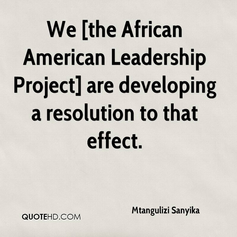 We [the African American Leadership Project] are developing a resolution to that effect.
