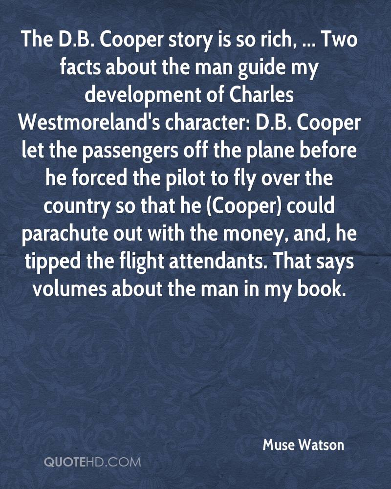 The D.B. Cooper story is so rich, ... Two facts about the man guide my development of Charles Westmoreland's character: D.B. Cooper let the passengers off the plane before he forced the pilot to fly over the country so that he (Cooper) could parachute out with the money, and, he tipped the flight attendants. That says volumes about the man in my book.