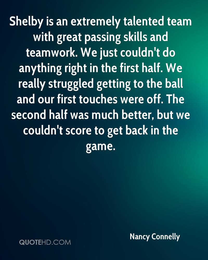 Shelby is an extremely talented team with great passing skills and teamwork. We just couldn't do anything right in the first half. We really struggled getting to the ball and our first touches were off. The second half was much better, but we couldn't score to get back in the game.