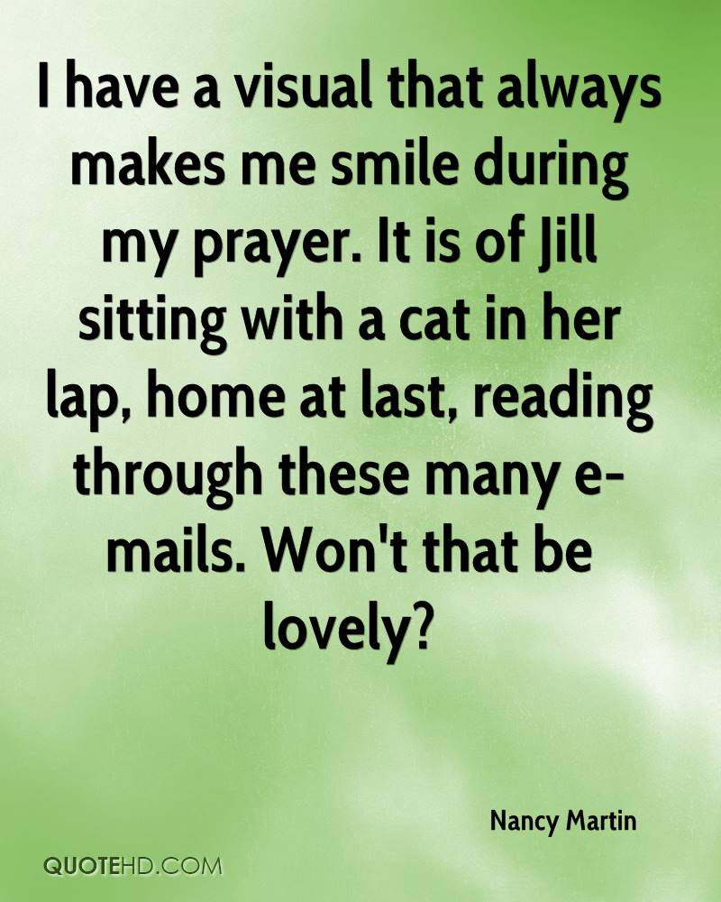 I have a visual that always makes me smile during my prayer. It is of Jill sitting with a cat in her lap, home at last, reading through these many e-mails. Won't that be lovely?