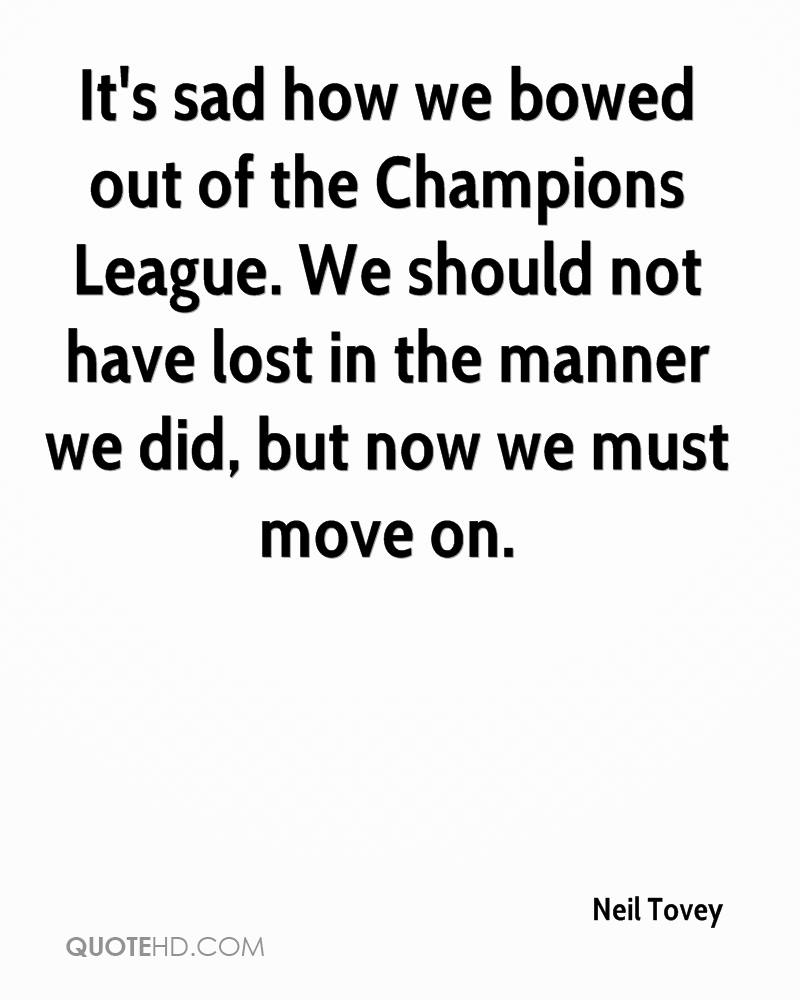 It's sad how we bowed out of the Champions League. We should not have lost in the manner we did, but now we must move on.