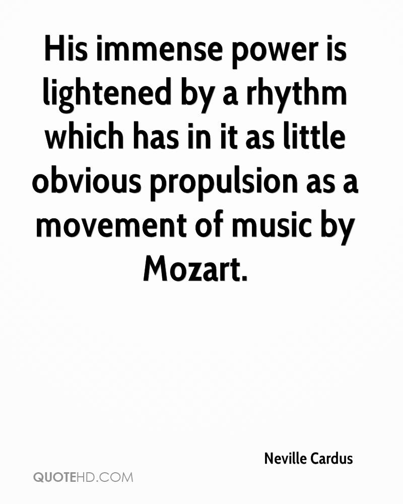 His immense power is lightened by a rhythm which has in it as little obvious propulsion as a movement of music by Mozart.