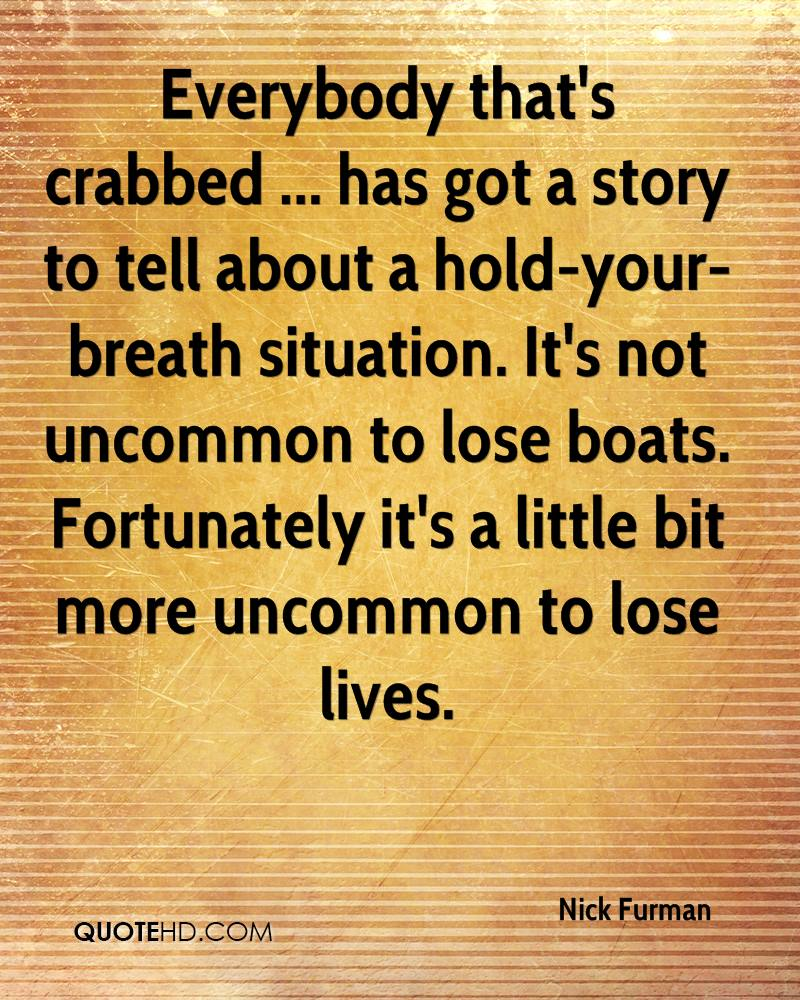 Everybody that's crabbed ... has got a story to tell about a hold-your-breath situation. It's not uncommon to lose boats. Fortunately it's a little bit more uncommon to lose lives.