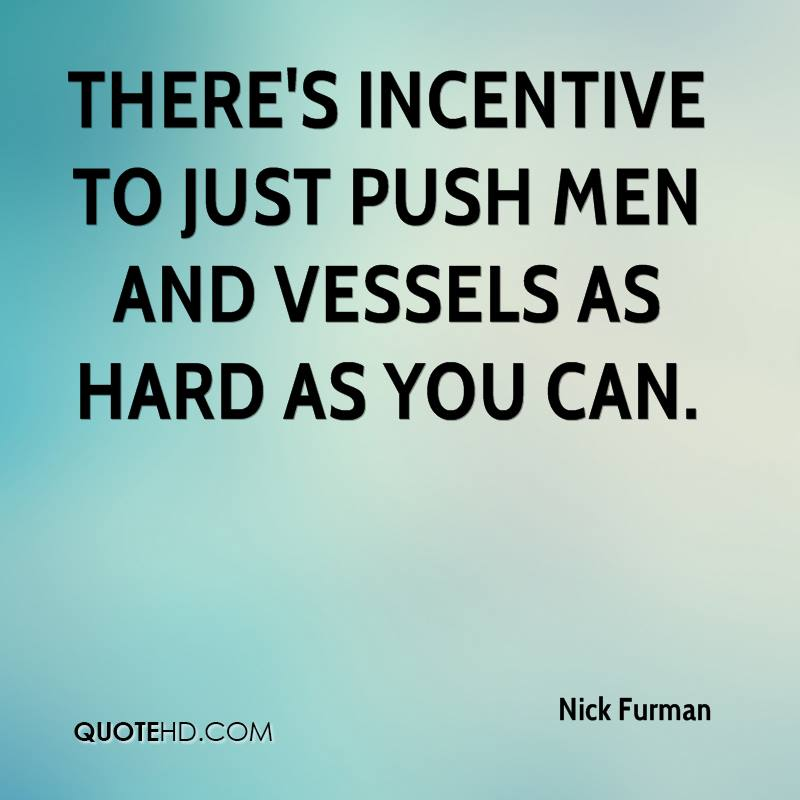 There's incentive to just push men and vessels as hard as you can.