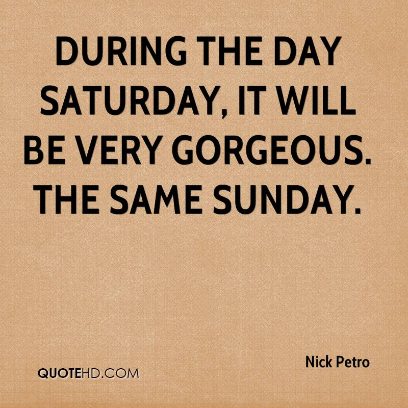 During the day Saturday, it will be very gorgeous. The same Sunday.