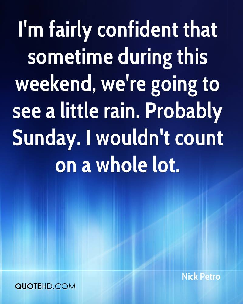 I'm fairly confident that sometime during this weekend, we're going to see a little rain. Probably Sunday. I wouldn't count on a whole lot.