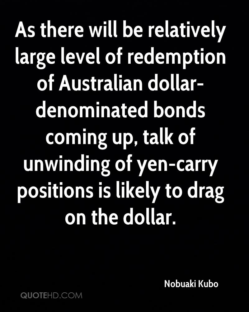 As there will be relatively large level of redemption of Australian dollar-denominated bonds coming up, talk of unwinding of yen-carry positions is likely to drag on the dollar.