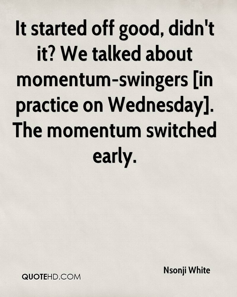 It started off good, didn't it? We talked about momentum-swingers [in practice on Wednesday]. The momentum switched early.