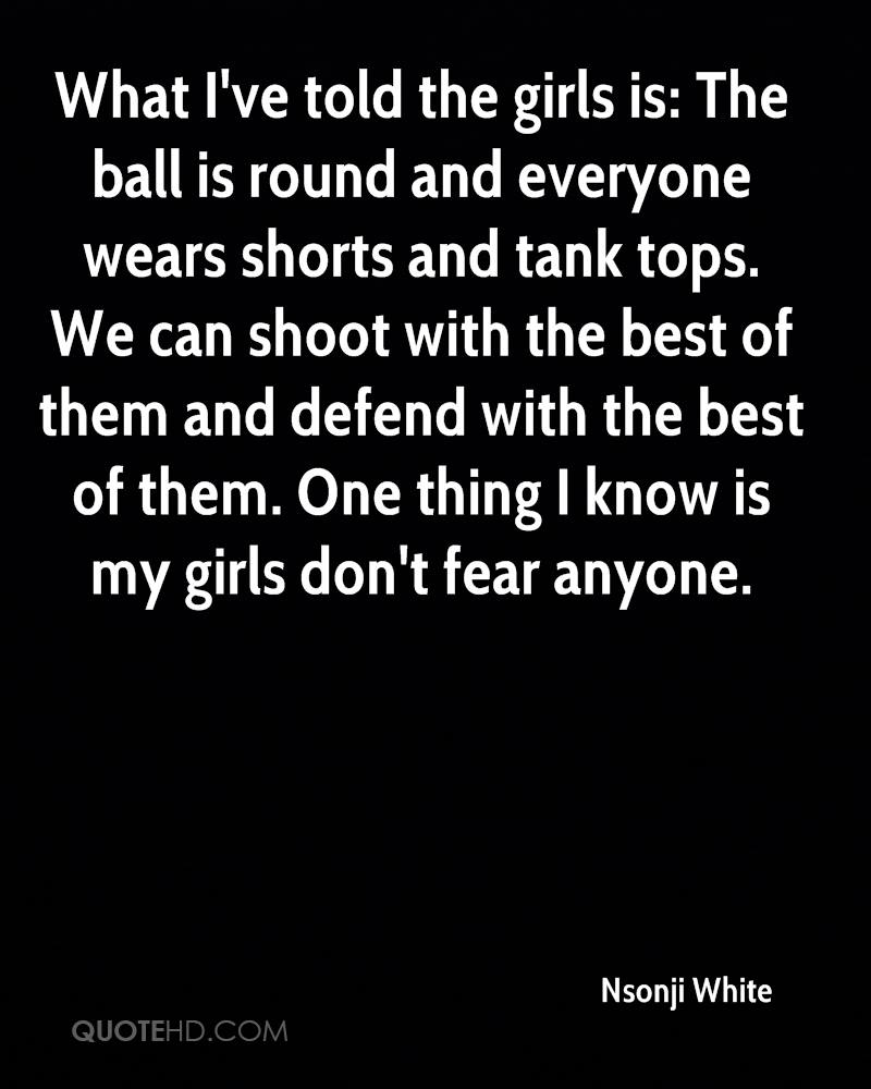 What I've told the girls is: The ball is round and everyone wears shorts and tank tops. We can shoot with the best of them and defend with the best of them. One thing I know is my girls don't fear anyone.