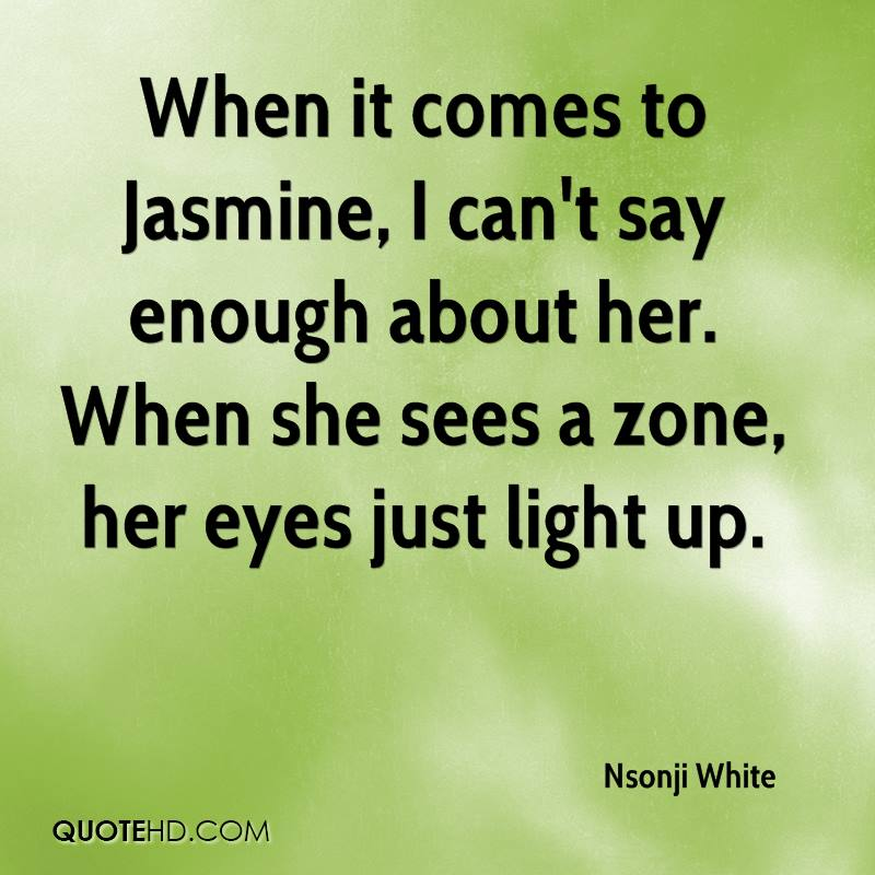 When it comes to Jasmine, I can't say enough about her. When she sees a zone, her eyes just light up.