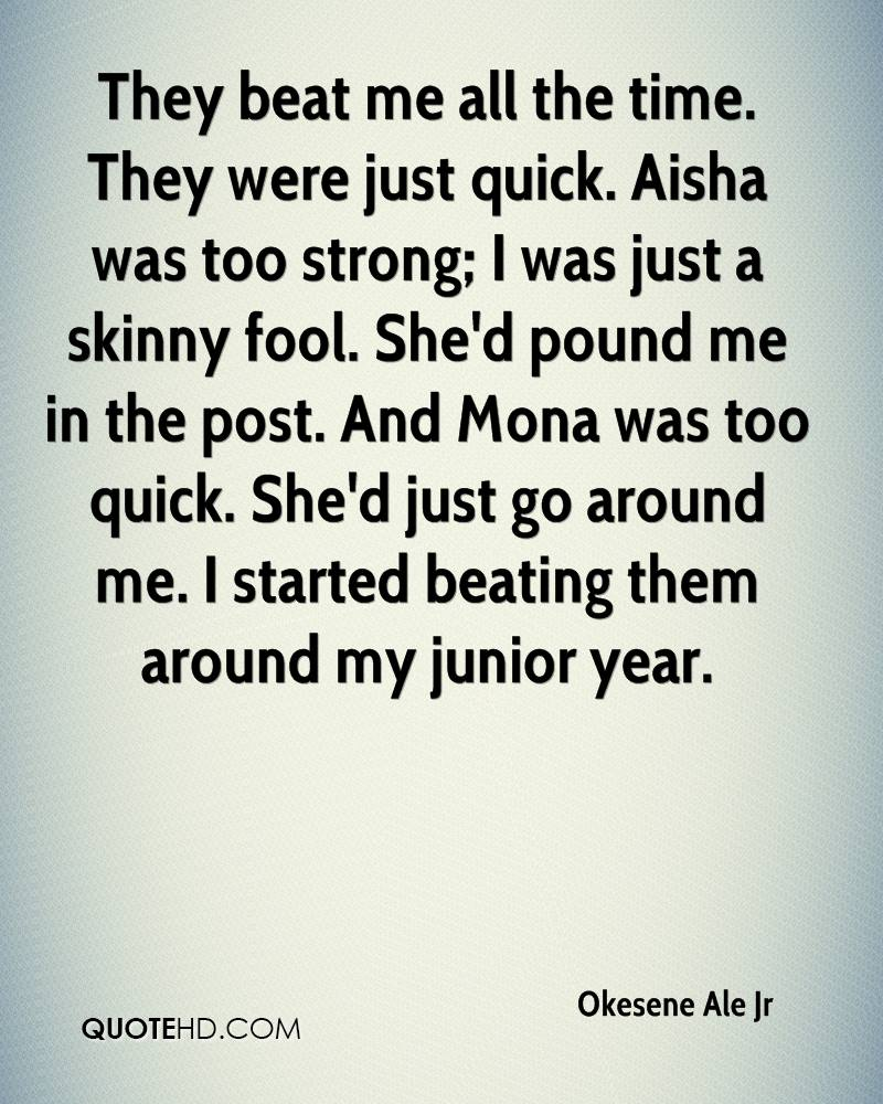 They beat me all the time. They were just quick. Aisha was too strong; I was just a skinny fool. She'd pound me in the post. And Mona was too quick. She'd just go around me. I started beating them around my junior year.