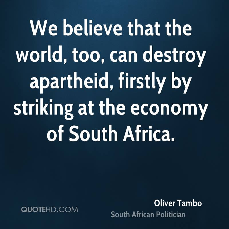 We believe that the world, too, can destroy apartheid, firstly by striking at the economy of South Africa.