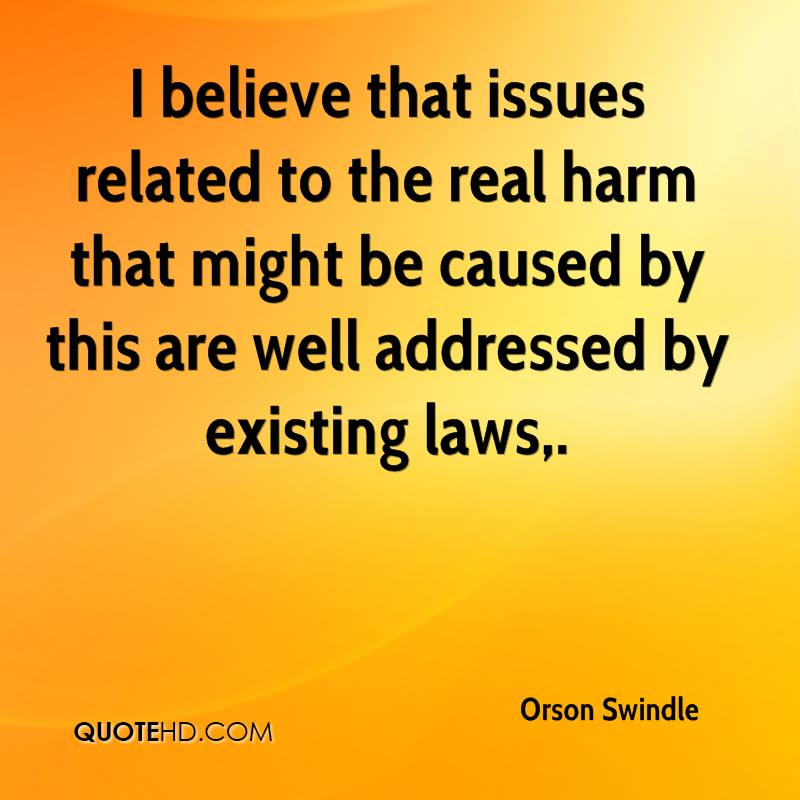 I believe that issues related to the real harm that might be caused by this are well addressed by existing laws.