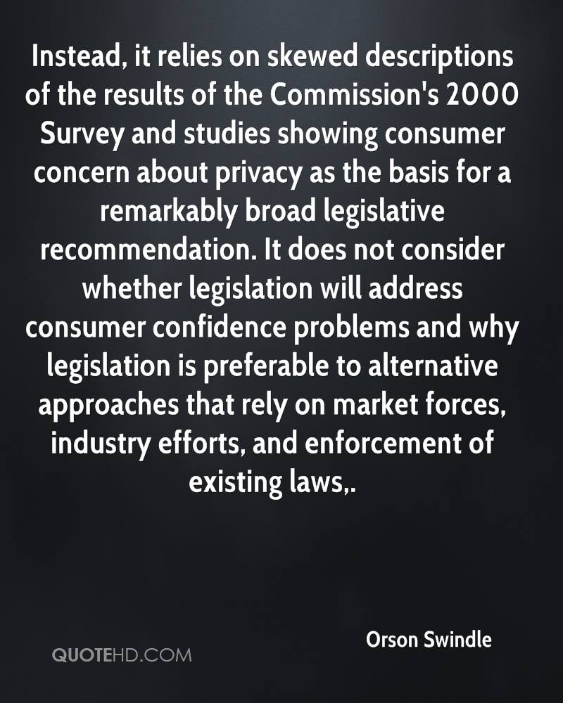 Instead, it relies on skewed descriptions of the results of the Commission's 2000 Survey and studies showing consumer concern about privacy as the basis for a remarkably broad legislative recommendation. It does not consider whether legislation will address consumer confidence problems and why legislation is preferable to alternative approaches that rely on market forces, industry efforts, and enforcement of existing laws.