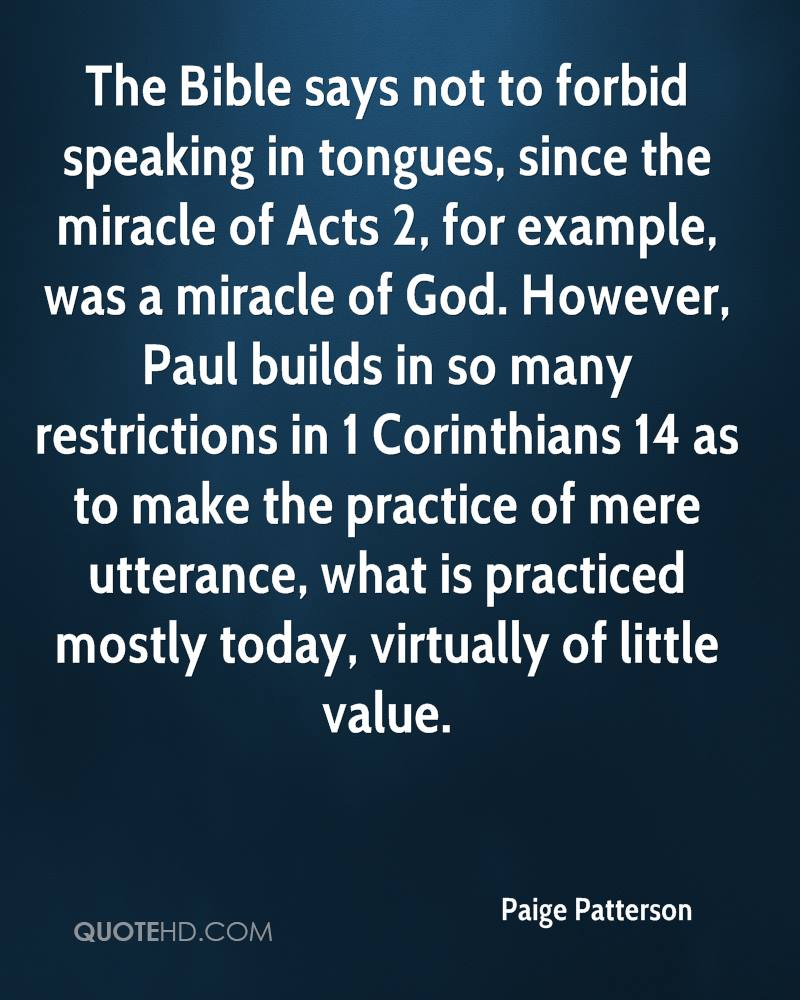 The Bible says not to forbid speaking in tongues, since the miracle of Acts 2, for example, was a miracle of God. However, Paul builds in so many restrictions in 1 Corinthians 14 as to make the practice of mere utterance, what is practiced mostly today, virtually of little value.