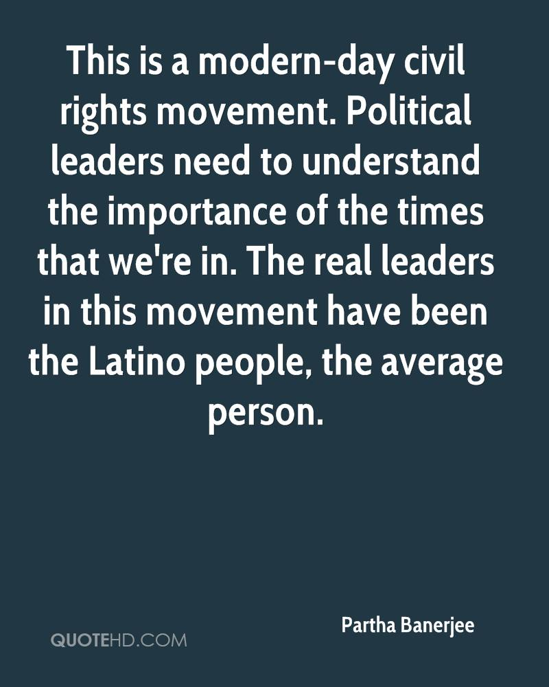 This is a modern-day civil rights movement. Political leaders need to understand the importance of the times that we're in. The real leaders in this movement have been the Latino people, the average person.