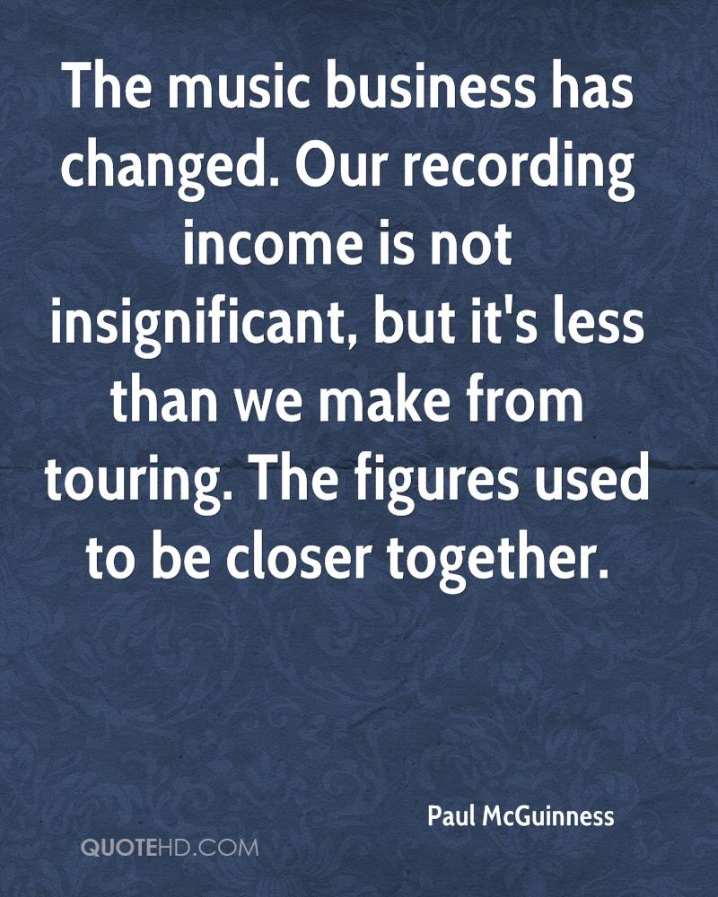 The music business has changed. Our recording income is not insignificant, but it's less than we make from touring. The figures used to be closer together.