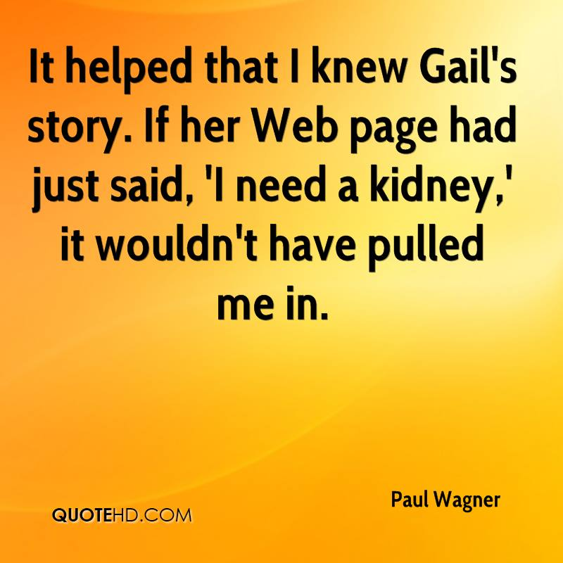 It helped that I knew Gail's story. If her Web page had just said, 'I need a kidney,' it wouldn't have pulled me in.