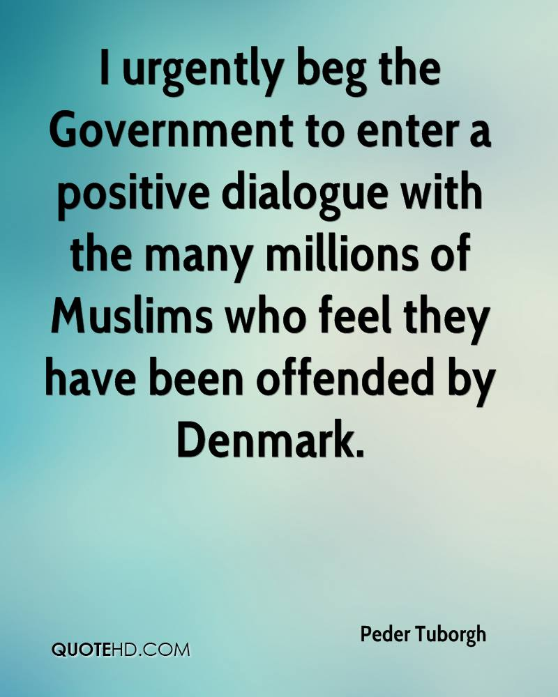 I urgently beg the Government to enter a positive dialogue with the many millions of Muslims who feel they have been offended by Denmark.