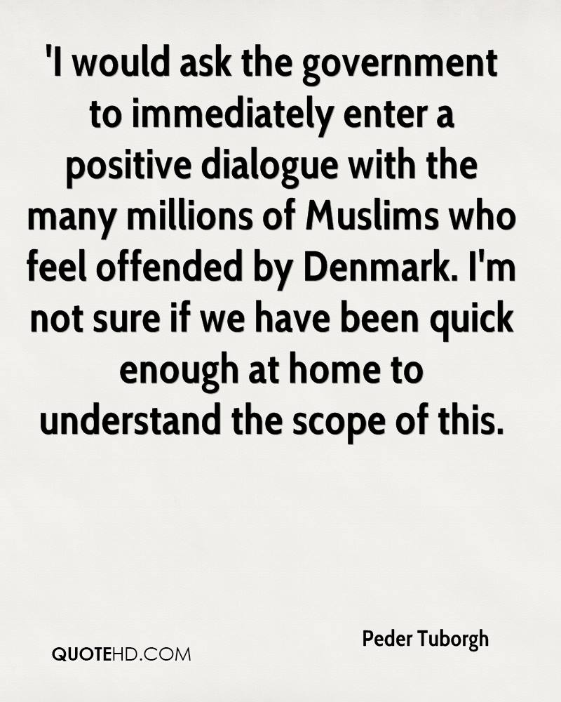 'I would ask the government to immediately enter a positive dialogue with the many millions of Muslims who feel offended by Denmark. I'm not sure if we have been quick enough at home to understand the scope of this.