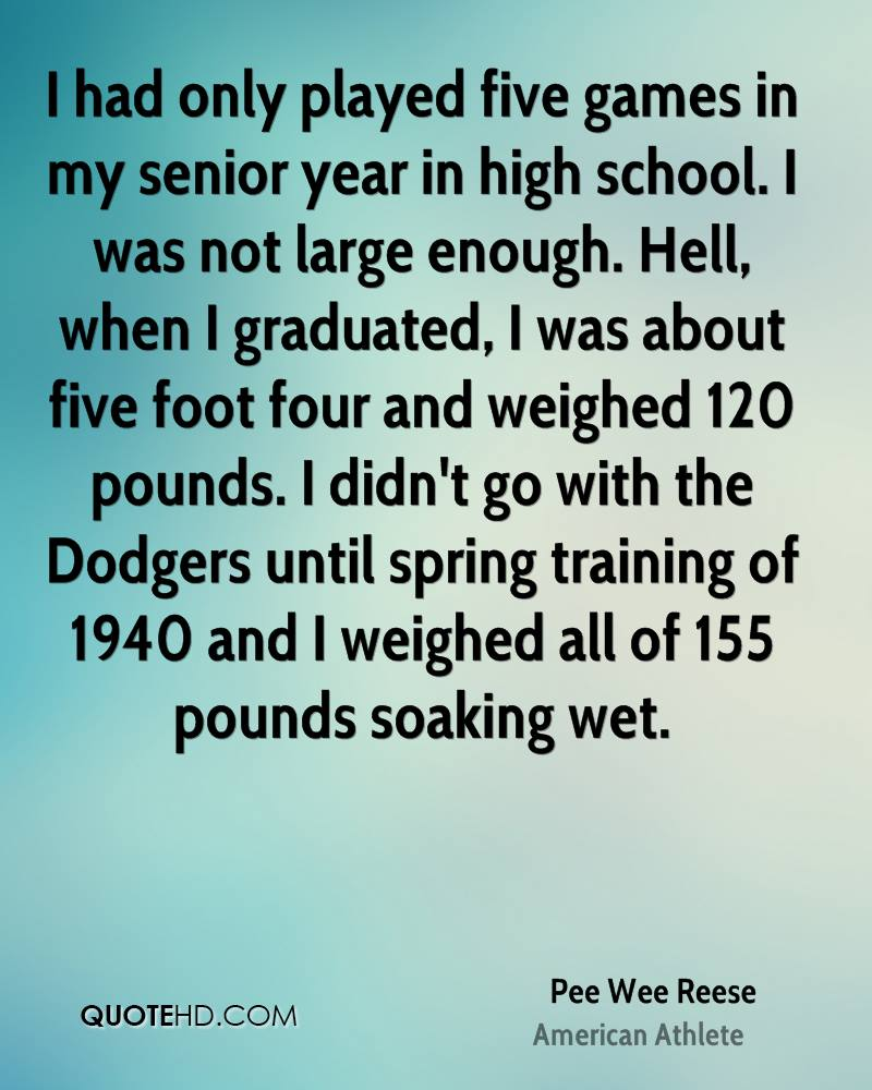I had only played five games in my senior year in high school. I was not large enough. Hell, when I graduated, I was about five foot four and weighed 120 pounds. I didn't go with the Dodgers until spring training of 1940 and I weighed all of 155 pounds soaking wet.