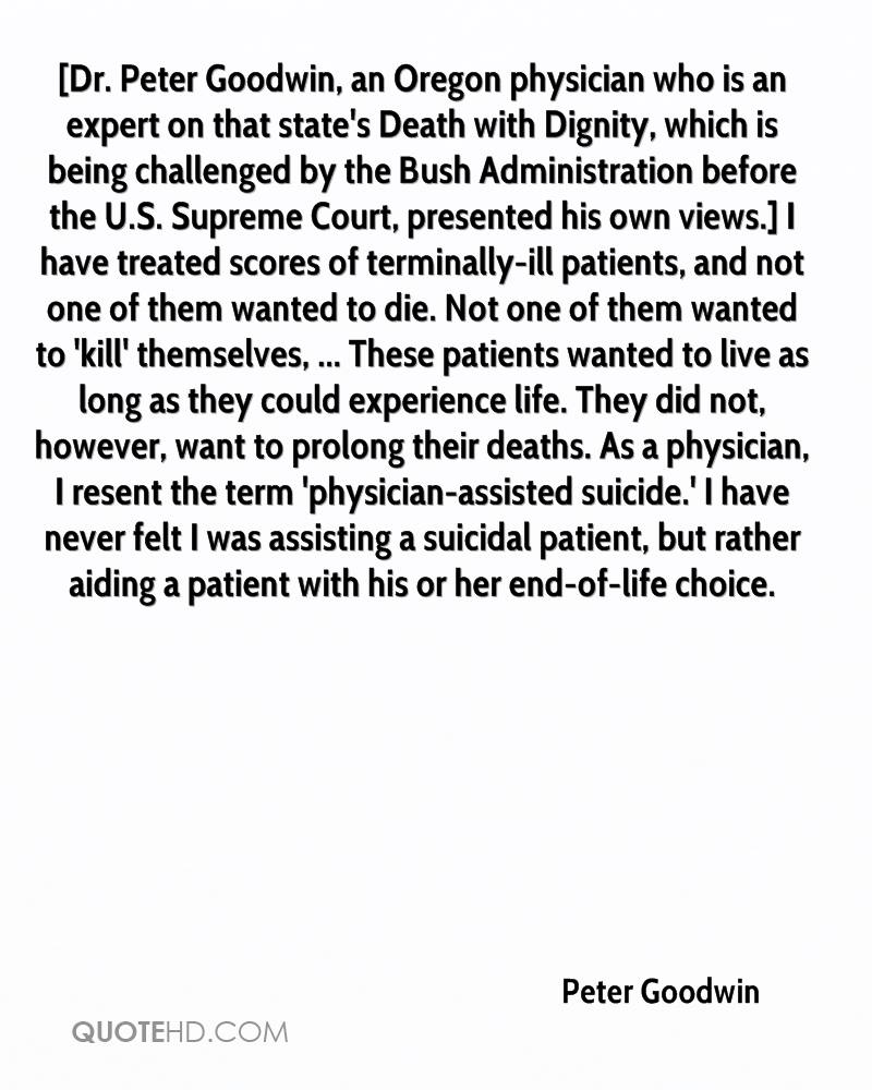 [Dr. Peter Goodwin, an Oregon physician who is an expert on that state's Death with Dignity, which is being challenged by the Bush Administration before the U.S. Supreme Court, presented his own views.] I have treated scores of terminally-ill patients, and not one of them wanted to die. Not one of them wanted to 'kill' themselves, ... These patients wanted to live as long as they could experience life. They did not, however, want to prolong their deaths. As a physician, I resent the term 'physician-assisted suicide.' I have never felt I was assisting a suicidal patient, but rather aiding a patient with his or her end-of-life choice.